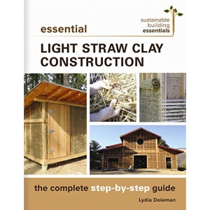 Essential Light Straw Clay Construction: The Complete Step-by-Step Guide: 4 (Sustainable Building Essentials Series, 4)