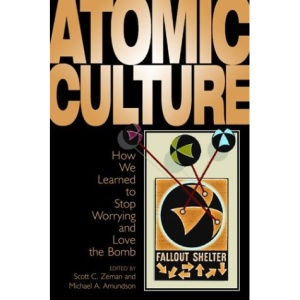 Atomic Culture: How We Learned to Stop Worrying and Love the Bomb (Atomic History and Culture Series)