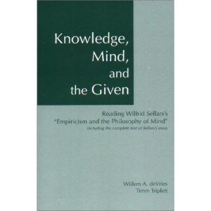 Knowledge, Mind, and the Given: Including the Complete Text of Sellars' Essay: Reading Wilfrid Sellars's Empiricism and the Philosophy of Mind: Including the Complete Text of Sellars's Essay