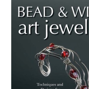 Bead and Wire Art Jewelry: Techniques and Designs for All Skill Levels