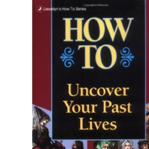 How to Uncover Your Past Lives (Llewellyn's How to)