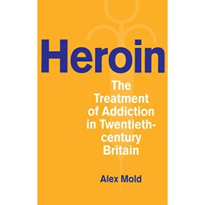 Heroin: The Treatment of Addiction in Twentieth-century Britain (Drugs and Alcohol Contested Histories)