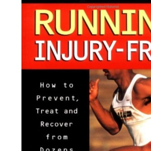 Running Injury Free: How to Prevent, Treat and Recover from Dozens of Painful Problems