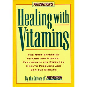 Prevention's Healing with Vitamins: The Most Effective Vitamin and Mineral Treatments for Everyday Health Problems and Serious Disease