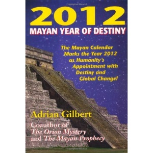2012 Mayan Year of Destiny: Why the Mayan Calendar Marks the Year 2012 as Humanity's Appointment with Destiny and Global Change!