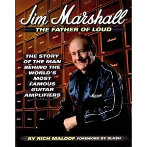 Jim Marshall: The Father of Loud - The Story of the Man Behind the World's Most Famous Guitar Amplifiers