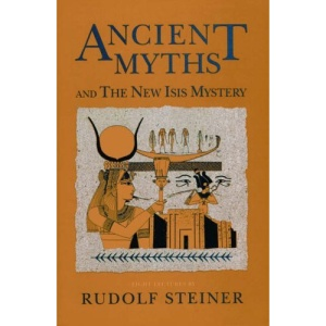 Ancient Myths and the New Isis Mystery: Seven Lectures Given in Dornach 4-13 January 1918 and a Lecture Given in Dornach 24 December 1920
