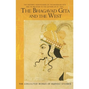 The Bhagavad Gita and the West: The Esoteric Significance of the Bhagavad Gita and Its Relation to the Epistles of Paul (Collected Works of Rudolf Steiner)