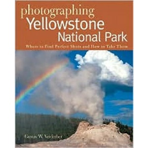Photographing Yellowstone National Park: Where to Find Perfect Shots and How to Take Them: 0 (The Photographer's Guide)