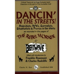 Dancin' in the Streets!: Anarchists, IWWs, Surrealists, Situationists & Provos in the 1960s - As Recorded in the Pages of the Rebel Worker & He (Sixties Series)