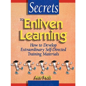 Secrets to Enliven Learning: How to Develop Extraordinary Self-Directed Training Materials