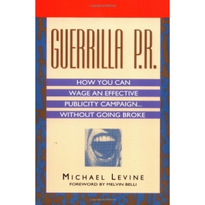 Guerilla P.R.: How You Can Wage an Effective Publicity Campaign...without Going Broke