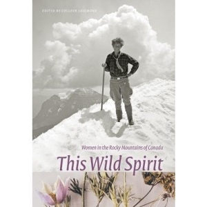 THIS WILD SPIRIT: Women in the Rocky Mountains of Canada (Mountain Cairns: A series on the history and culture of the Canadian Rocky Mountains)