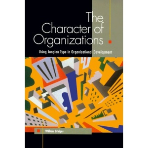 The Character of Organizations: Using Personality Type in Organization Development: Using Jungian Type in Organizational Development