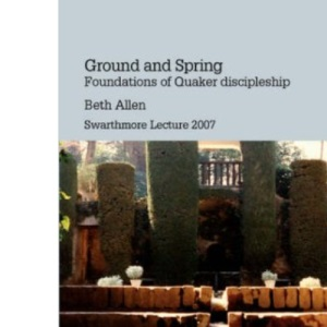 Ground and Spring: Foundations of Quaker Discipleship (Swarthmore Lecture 2007)