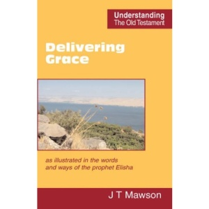 Delivering Grace: as Illustrated in the Words and Ways of the Prophet Elisha (Understanding the Old Testament)