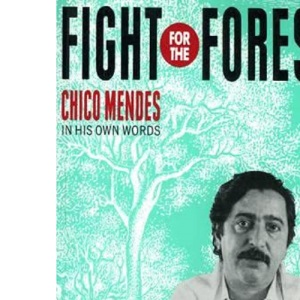 Fight for the Forest: Chico Mendes in His Own Words