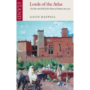 Lords of the Atlas: The Rise and Fall of the House of Glaoua 1893-1956