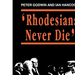 Rhodesians Never Die: Change on White Rhodesia, C.1970-1980: The Impact of War and Political Change on White Rhodesia, C.1970-80 (State and Democracy Series)