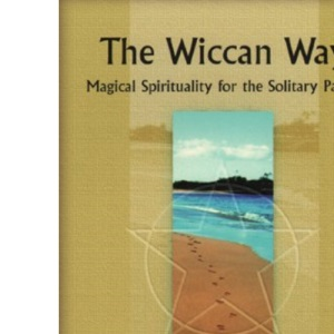 The Wiccan Way: Magical Spirituality for the Solitary Pagan