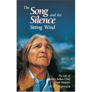 The Song and the Silence: Sitting Wind - The Life of Stoney Indian Chief Frank Kaquitts