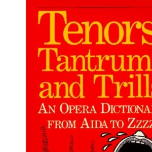 Tenors, Tantrums and Trills: Opera Dictionary from Aida to Zzzz