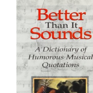 Better Than it Sounds: A Dictionary of Humorous Musical Quotations