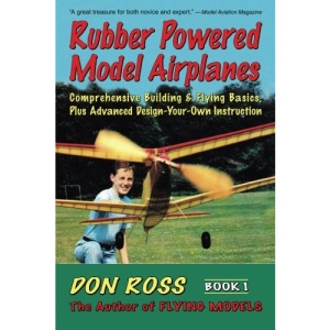 Rubber Powered Model Airplanes: Comprehensive Building and Flying Basics Plus Advanced Design-your-own Instructions