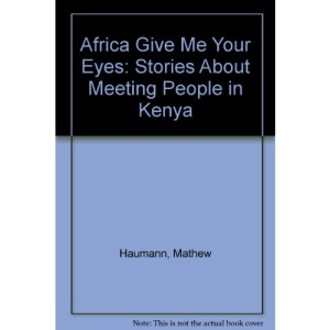 Africa Give Me Your Eyes: Stories About Meeting People in Kenya