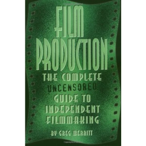 Film Production: The Complete Uncensored Guide to Independent Filmmaking