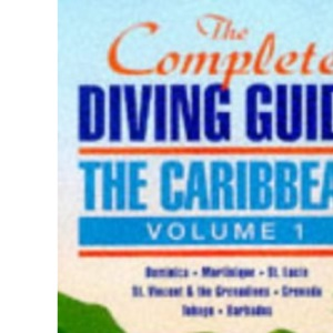The Complete Diving Guide : The Caribbean (Vol. 1) - Dominica, Martinique, St. Lucia, St Vincent & The Grenadines, Grenada, Tobago, Barbados: ... Grenadines, Grenada, Tobago, Barbados Vol 1