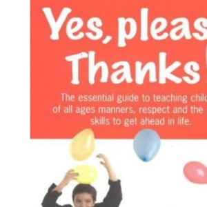Yes, Please. Thanks: The Essential Guide to Teaching Your Child Manners, Respect and the Social Skills Necessary to Get Ahead in Life