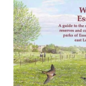 Wild Essex: The Nature Reserves and Country Parks of Essex and East London: 3 (The nature of Essex)