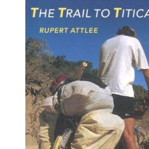 The Trail to Titicaca: A Bicycle Journey Through Chile, Argentina, and Bolivia in Aid of the Leukaemia Research Fund