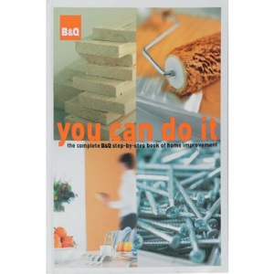 B&Q You Can Do it: The Complete B&Q Step-by-step Book of Home Improvement