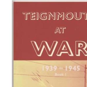 Teignmouth at War: v. 1: 1939 to 1945