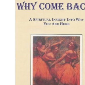 Why Come Back?: A Spiritual Insight into Why You are Here