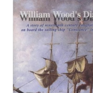 William Wood's Diary: A Story of Nineteenth Century Emigration on Board the Sailing Ship Constance in 1852