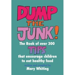Dump the Junk: Over 300 Tips to Encourage Children to Eat Healthy Food