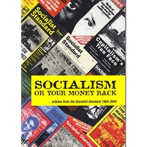 Socialism or Your Money Back: Articles from the Socialist Standard 1904-2004