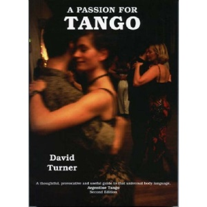 A Passion for Tango; A thoughtful, Provocative and Useful Guide to that Universal Body Language, Argentine Tango