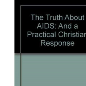 The Truth About AIDS: And a Practical Christian Response