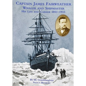Captain James Fairweather Whaler and Shipmaster: His Life and Career 1853-1933