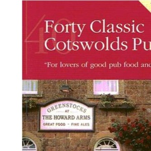 Forty Classic Cotswolds Pubs: For Lovers of Good Pub Food and Ale