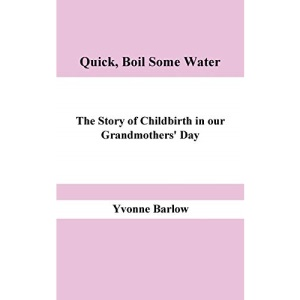 Quick, Boil Some Water!: The Story of Childbirth in Our Grandmother's Day
