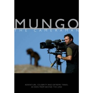 Mungo the Cameraman: Adventure, Celebrity and Extreme Travel as Seen from Behind the Lens