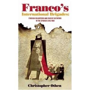 Franco's International Brigades:Foreign Volunteers and Fascist Dictators in the Spanish Civil War: Foreign Volunteers and Fascist Dictators in the Spanish Cival War