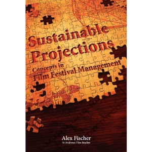 Sustainable Projections: Concepts in Film Festival Management (Films Need Festivals, Festivals Need Films)