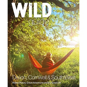 Wild Guide: Devon, Cornwall and South West (Wild Guides): Hidden Places, Great Adventures and the Good Life (including Somerset and Dorset)