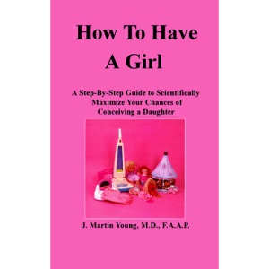 How to Have a Girl: A Step-By-Step Guide to Scientifically Maximize Your Chances of Conceiving a Daughter